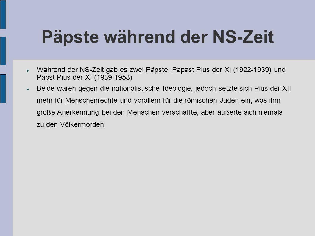 Päpste während der NS-Zeit Während der NS-Zeit gab es zwei Päpste: Papast Pius der XI (1922-1939) und Papst Pius der XII(1939-1958) Beide waren gegen
