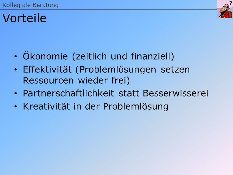 Ökonomie (zeitlich und finanziell) Effektivität (Problemlösungen setzen Ressourcen wieder frei) Partnerschaftlichkeit statt Besserwisserei Kreativität