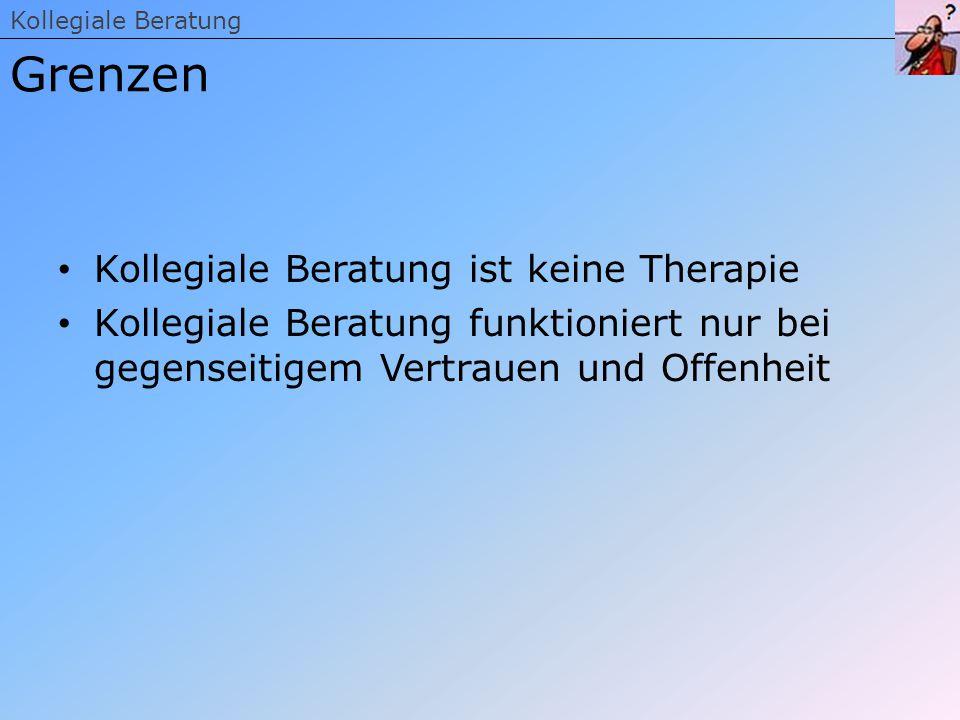 Kollegiale Beratung ist keine Therapie Kollegiale Beratung funktioniert nur bei gegenseitigem Vertrauen und Offenheit Kollegiale Beratung Grenzen