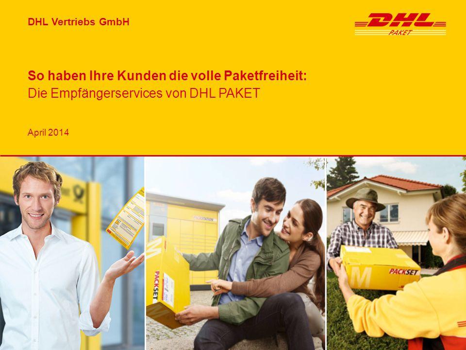 DHL Vertriebs GmbH April 2014 So haben Ihre Kunden die volle Paketfreiheit: Die Empfängerservices von DHL PAKET