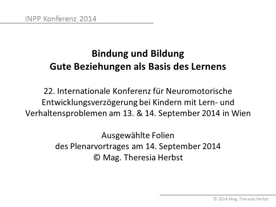 INPP Konferenz 2014 © 2014 Mag. Theresia Herbst Bindung und Bildung Gute Beziehungen als Basis des Lernens 22. Internationale Konferenz für Neuromotor