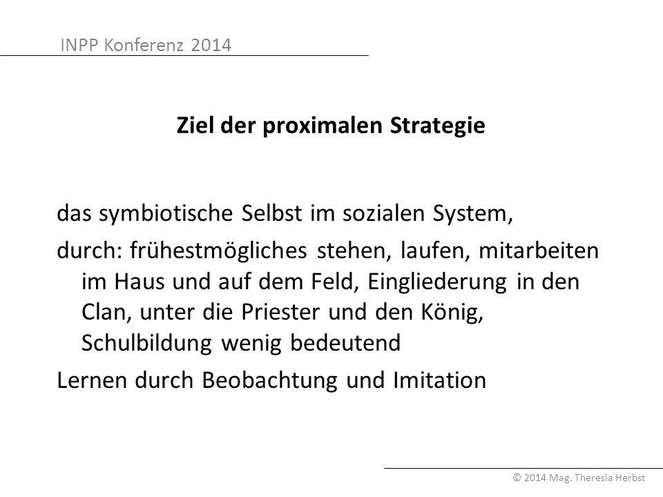 INPP Konferenz 2014 © 2014 Mag. Theresia Herbst Ziel der proximalen Strategie das symbiotische Selbst im sozialen System, durch: frühestmögliches steh