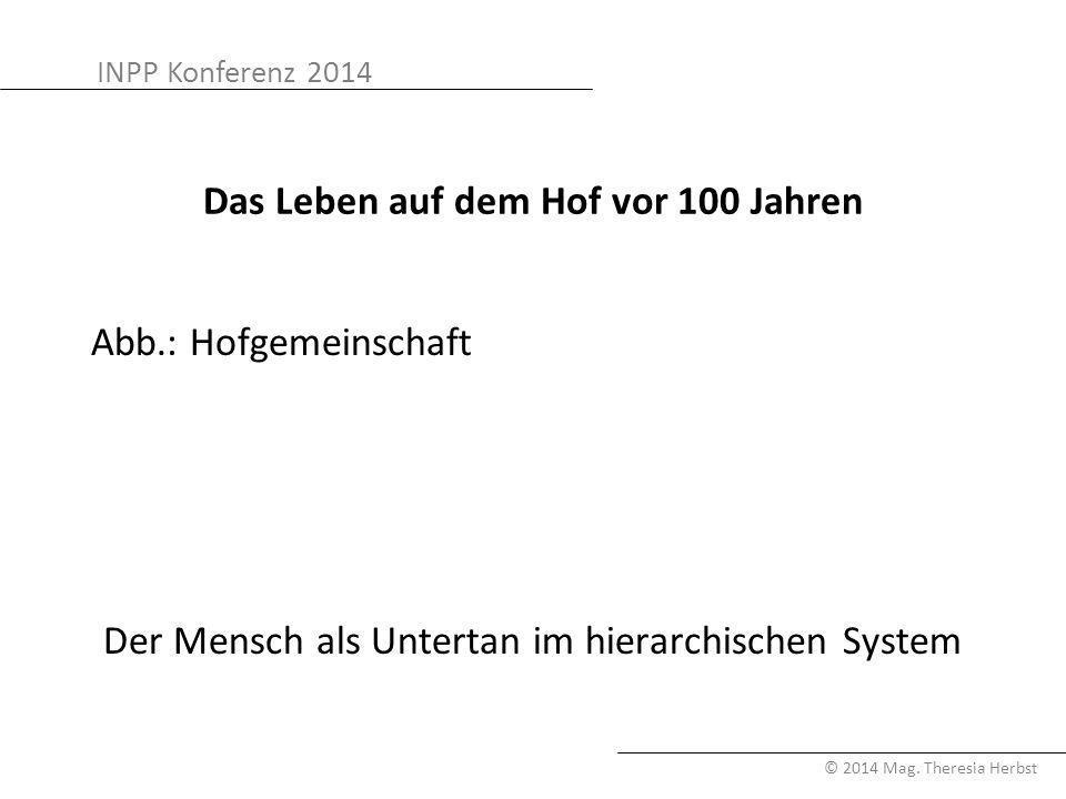 INPP Konferenz 2014 © 2014 Mag. Theresia Herbst Das Leben auf dem Hof vor 100 Jahren Abb.: Hofgemeinschaft Der Mensch als Untertan im hierarchischen S