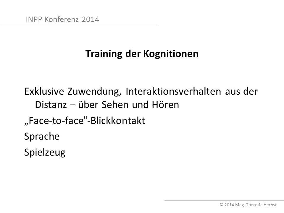 INPP Konferenz 2014 © 2014 Mag. Theresia Herbst Training der Kognitionen Exklusive Zuwendung, Interaktionsverhalten aus der Distanz – über Sehen und H