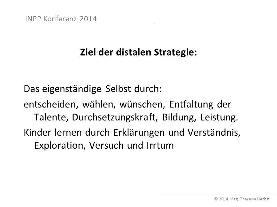 INPP Konferenz 2014 © 2014 Mag. Theresia Herbst Ziel der distalen Strategie: Das eigenständige Selbst durch: entscheiden, wählen, wünschen, Entfaltung