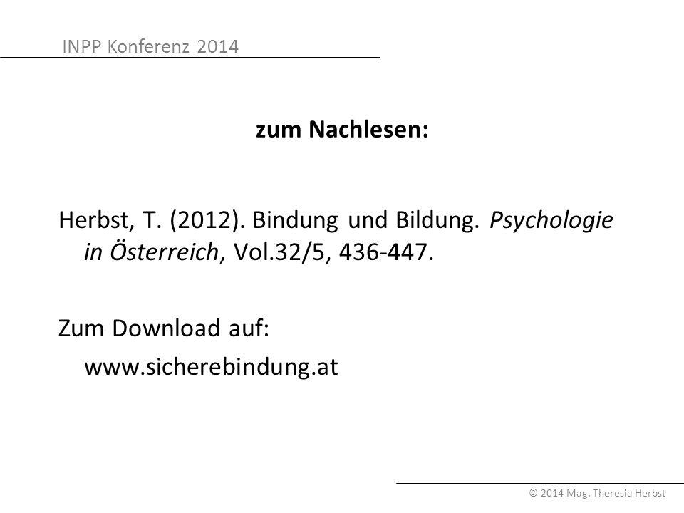 INPP Konferenz 2014 © 2014 Mag. Theresia Herbst zum Nachlesen: Herbst, T. (2012). Bindung und Bildung. Psychologie in Österreich, Vol.32/5, 436-447. Z
