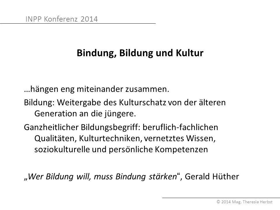 INPP Konferenz 2014 © 2014 Mag. Theresia Herbst Bindung, Bildung und Kultur …hängen eng miteinander zusammen. Bildung: Weitergabe des Kulturschatz von