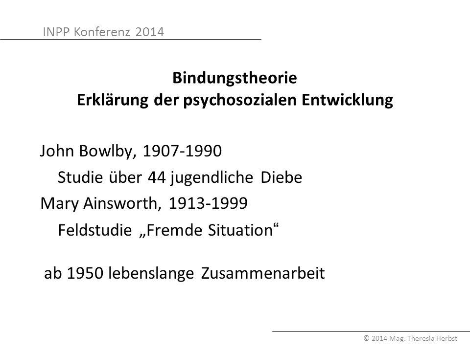 INPP Konferenz 2014 © 2014 Mag. Theresia Herbst Bindungstheorie Erklärung der psychosozialen Entwicklung John Bowlby, 1907-1990 Studie über 44 jugendl