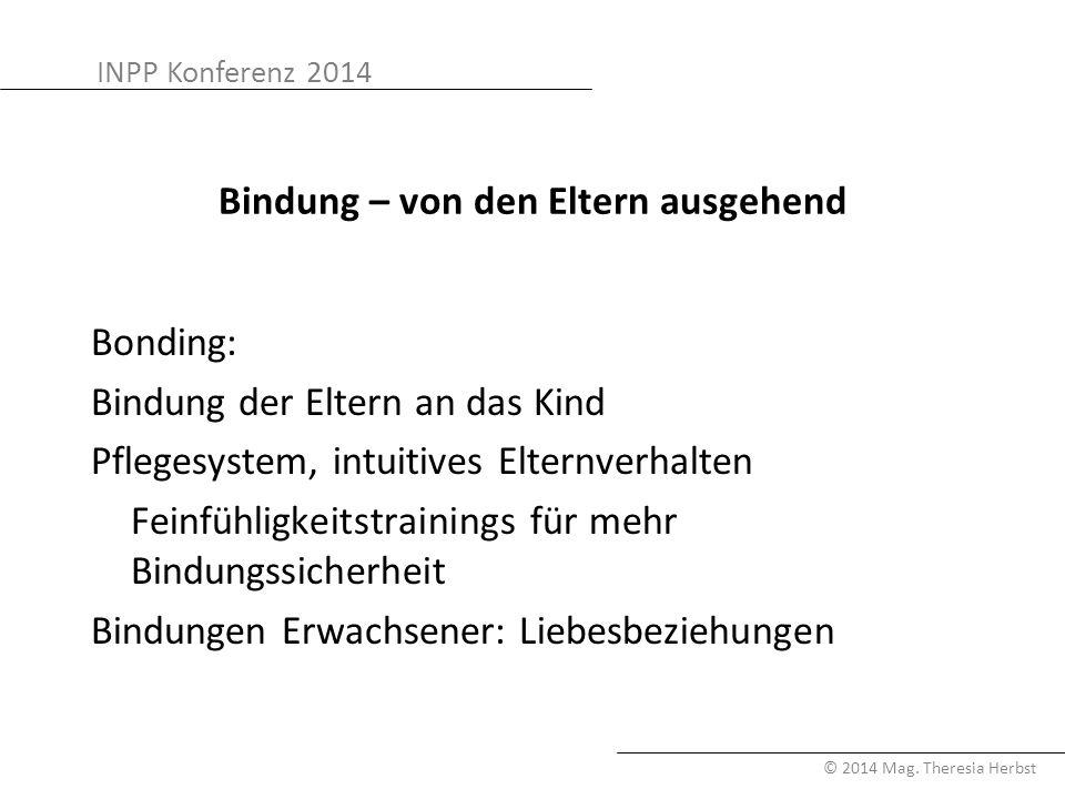 INPP Konferenz 2014 © 2014 Mag. Theresia Herbst Bindung – von den Eltern ausgehend Bonding: Bindung der Eltern an das Kind Pflegesystem, intuitives El