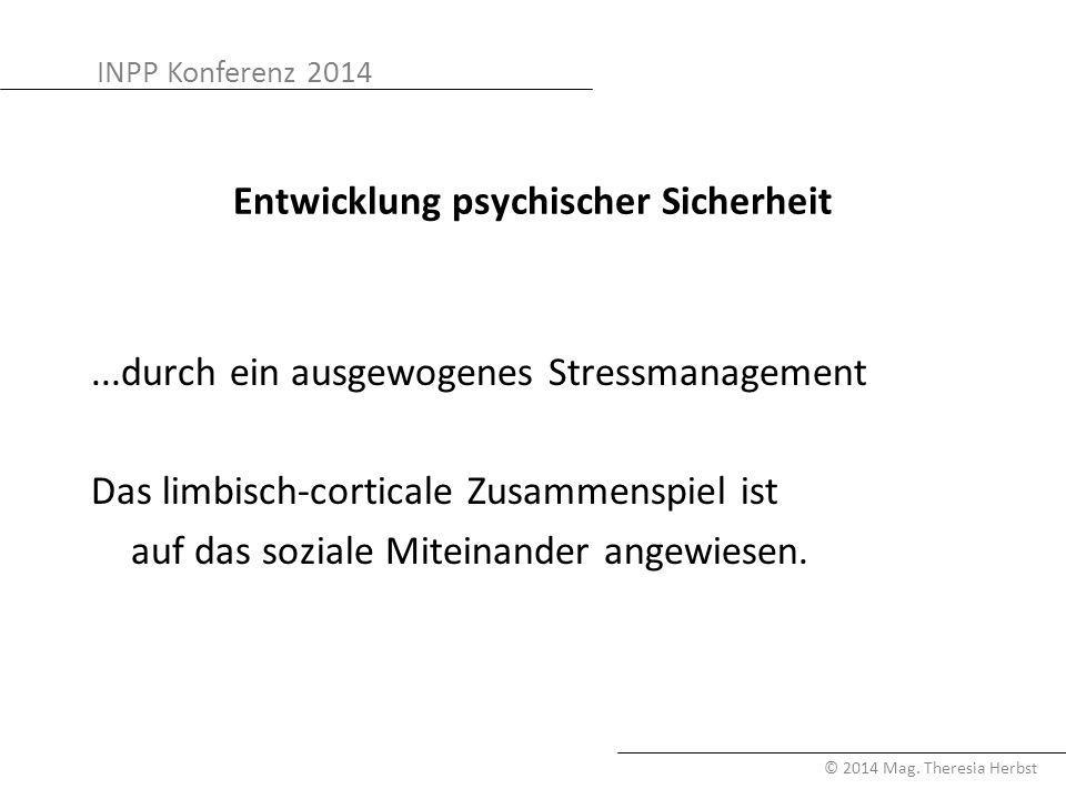 INPP Konferenz 2014 © 2014 Mag. Theresia Herbst Entwicklung psychischer Sicherheit...durch ein ausgewogenes Stressmanagement Das limbisch-corticale Zu