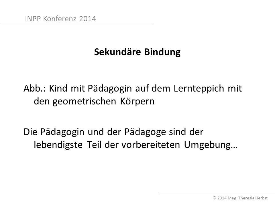 INPP Konferenz 2014 © 2014 Mag. Theresia Herbst Sekundäre Bindung Abb.: Kind mit Pädagogin auf dem Lernteppich mit den geometrischen Körpern Die Pädag