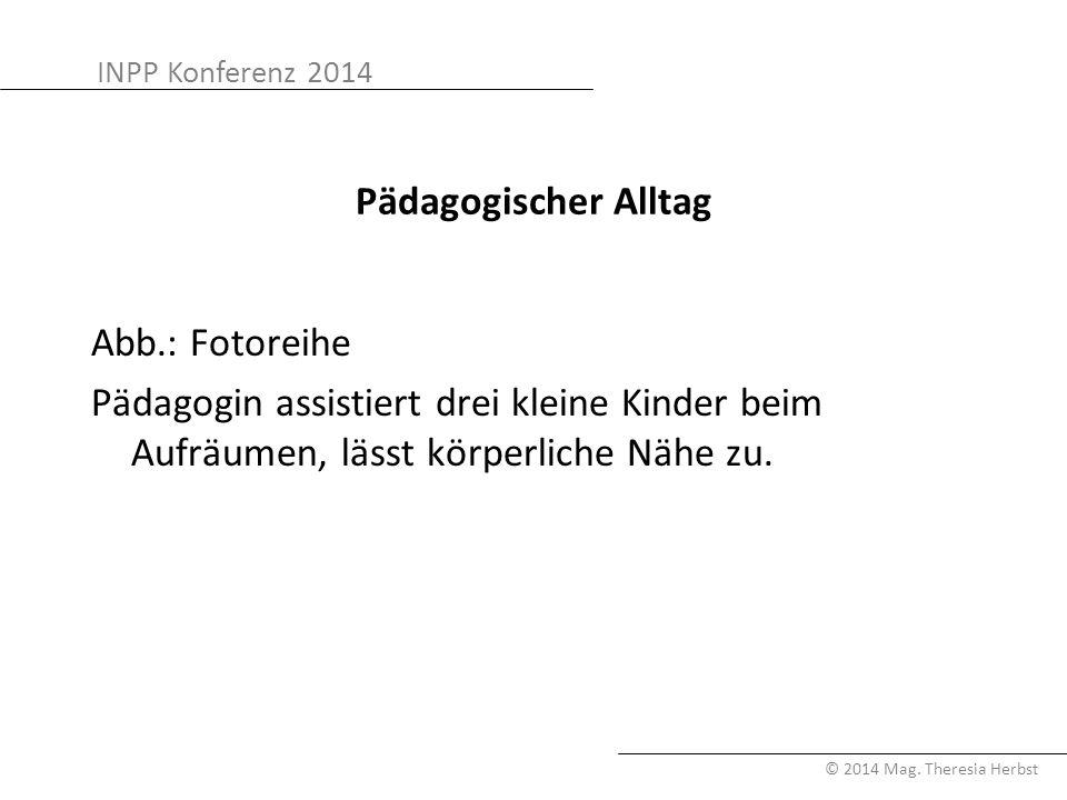 INPP Konferenz 2014 © 2014 Mag. Theresia Herbst Pädagogischer Alltag Abb.: Fotoreihe Pädagogin assistiert drei kleine Kinder beim Aufräumen, lässt kör