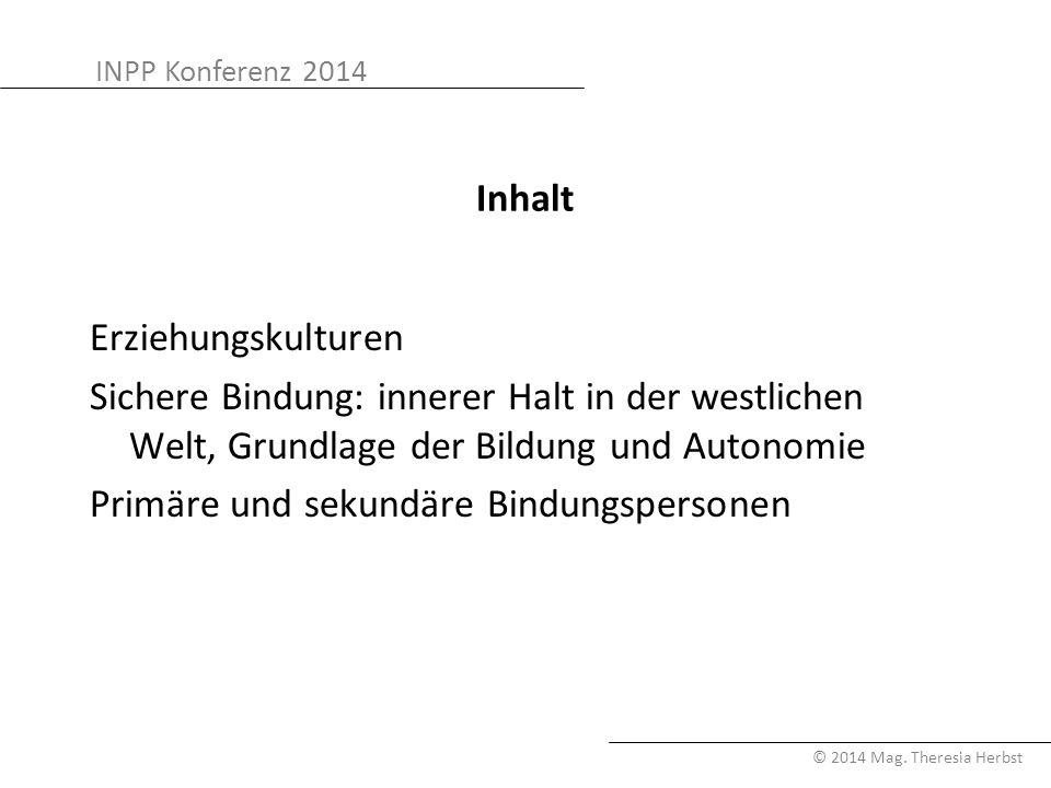 INPP Konferenz 2014 © 2014 Mag. Theresia Herbst Inhalt Erziehungskulturen Sichere Bindung: innerer Halt in der westlichen Welt, Grundlage der Bildung