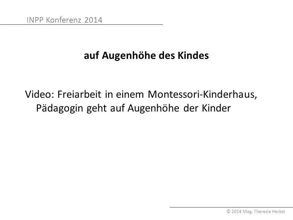 INPP Konferenz 2014 © 2014 Mag. Theresia Herbst auf Augenhöhe des Kindes Video: Freiarbeit in einem Montessori-Kinderhaus, Pädagogin geht auf Augenhöh