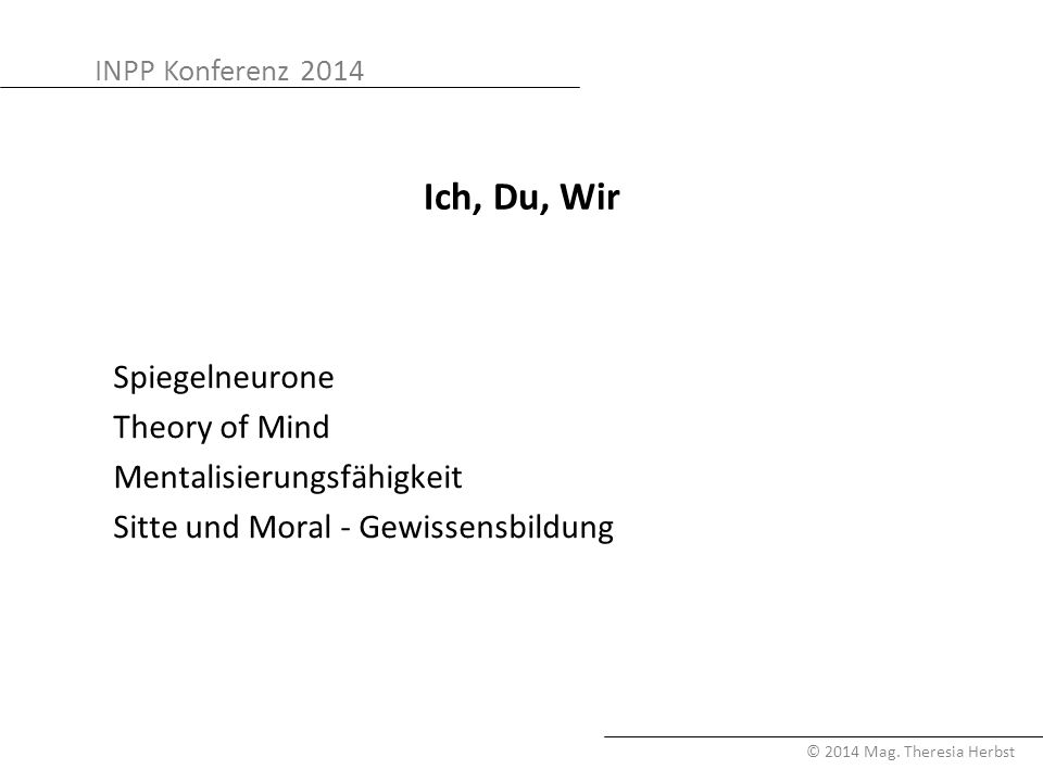 INPP Konferenz 2014 © 2014 Mag. Theresia Herbst Ich, Du, Wir Spiegelneurone Theory of Mind Mentalisierungsfähigkeit Sitte und Moral - Gewissensbildung