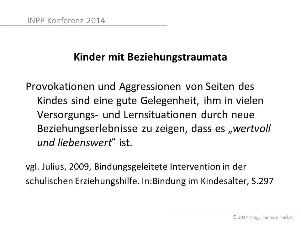 INPP Konferenz 2014 © 2014 Mag. Theresia Herbst Kinder mit Beziehungstraumata Provokationen und Aggressionen von Seiten des Kindes sind eine gute Gele