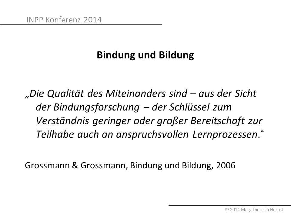 """INPP Konferenz 2014 © 2014 Mag. Theresia Herbst Bindung und Bildung """"Die Qualität des Miteinanders sind – aus der Sicht der Bindungsforschung – der Sc"""