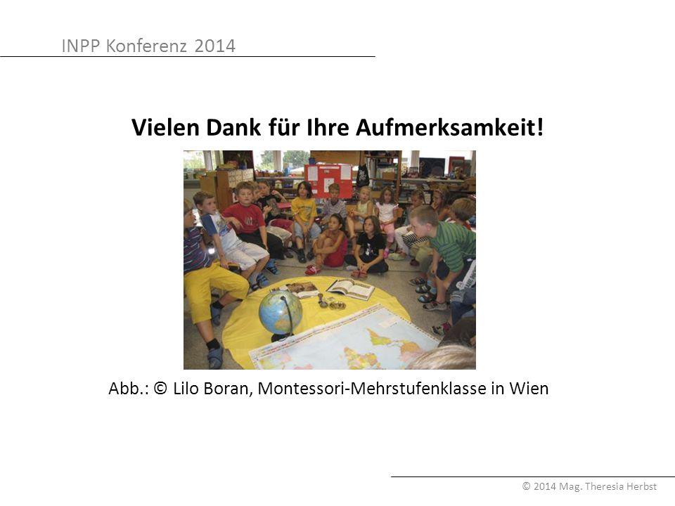 INPP Konferenz 2014 © 2014 Mag. Theresia Herbst Vielen Dank für Ihre Aufmerksamkeit! Abb.: © Lilo Boran, Montessori-Mehrstufenklasse in Wien