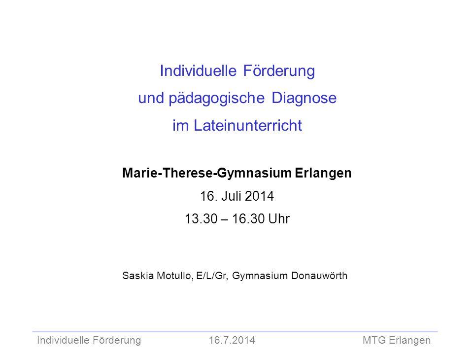 Individuelle Förderung 16.7.2014 MTG Erlangen Individuelle Förderung und pädagogische Diagnose im Lateinunterricht Marie-Therese-Gymnasium Erlangen 16