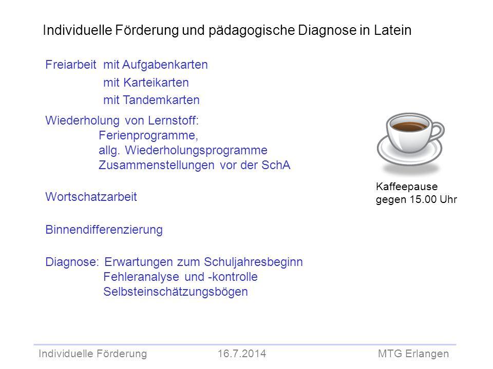 Individuelle Förderung 16.7.2014 MTG Erlangen Individuelle Förderung und pädagogische Diagnose in Latein Kaffeepause gegen 15.00 Uhr Freiarbeit mit Au