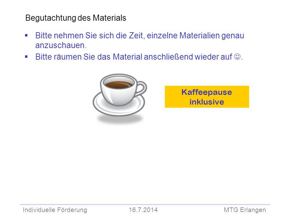 Individuelle Förderung 16.7.2014 MTG Erlangen Begutachtung des Materials  Bitte nehmen Sie sich die Zeit, einzelne Materialien genau anzuschauen.  B