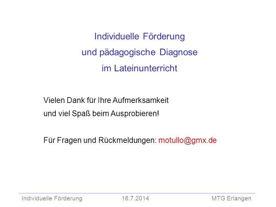 Individuelle Förderung 16.7.2014 MTG Erlangen Individuelle Förderung und pädagogische Diagnose im Lateinunterricht Vielen Dank für Ihre Aufmerksamkeit