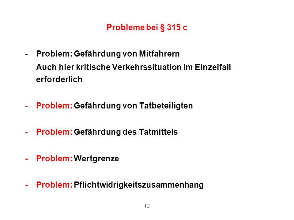12 Probleme bei § 315 c -Problem: Gefährdung von Mitfahrern Auch hier kritische Verkehrssituation im Einzelfall erforderlich -Problem: Gefährdung von
