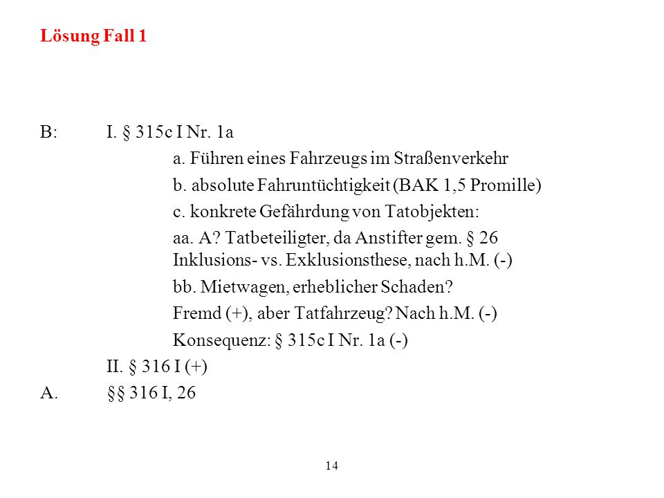 Lösung Fall 1 B:I. § 315c I Nr. 1a a. Führen eines Fahrzeugs im Straßenverkehr b. absolute Fahruntüchtigkeit (BAK 1,5 Promille) c. konkrete Gefährdung