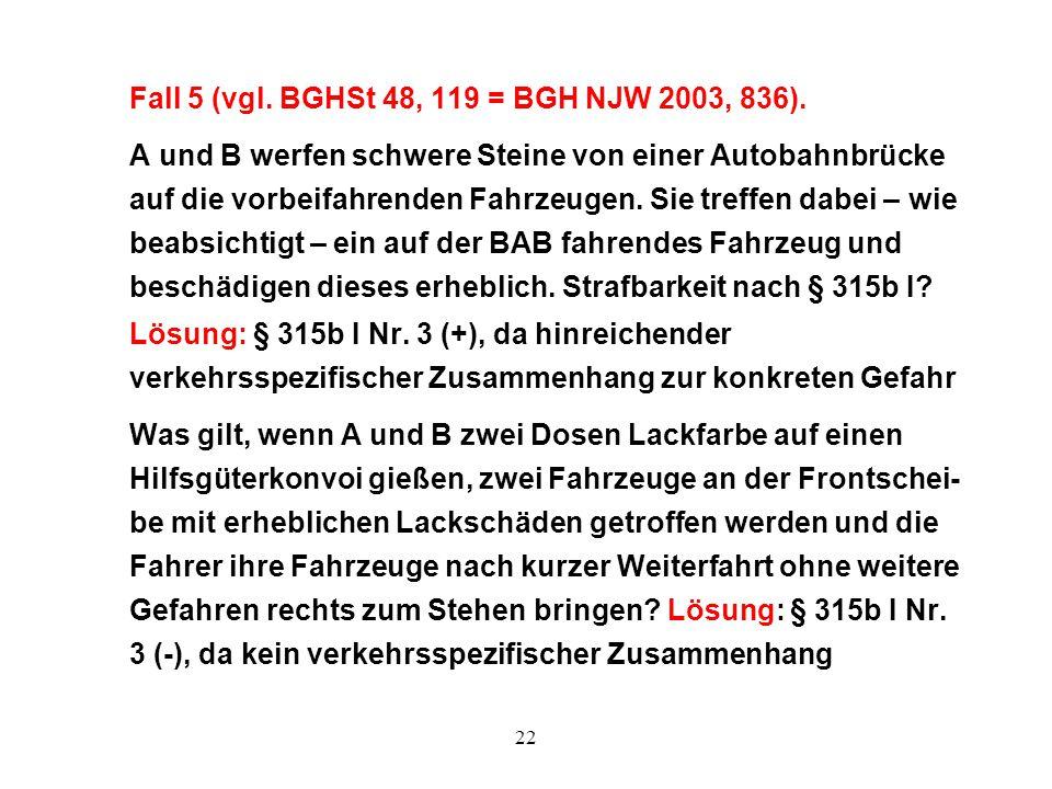 22 Fall 5 (vgl. BGHSt 48, 119 = BGH NJW 2003, 836). A und B werfen schwere Steine von einer Autobahnbrücke auf die vorbeifahrenden Fahrzeugen. Sie tre
