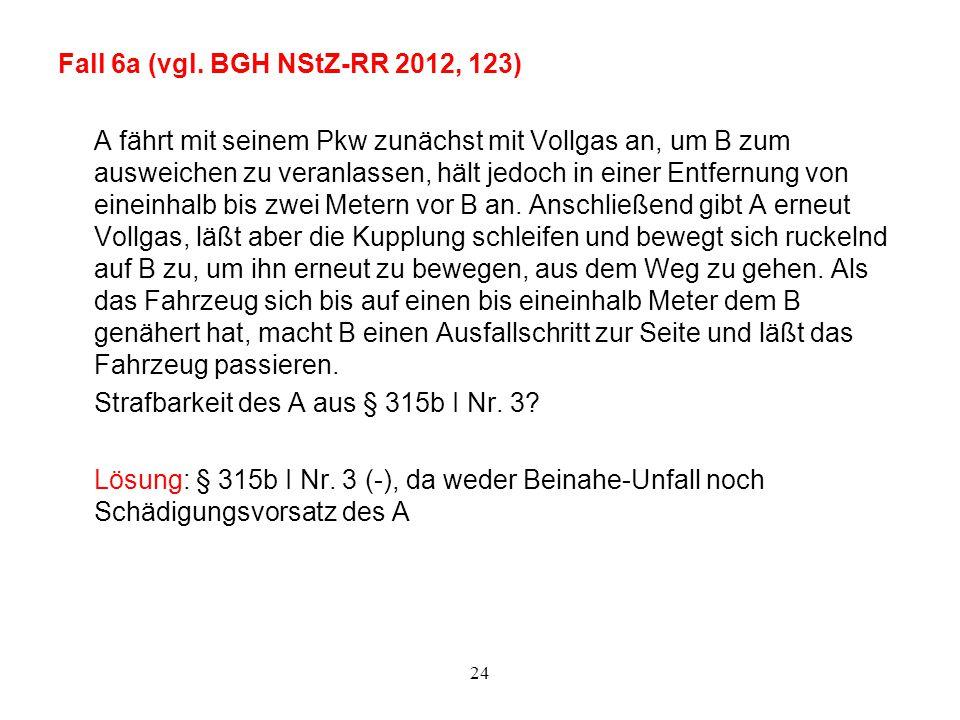 24 Fall 6a (vgl. BGH NStZ-RR 2012, 123) A fährt mit seinem Pkw zunächst mit Vollgas an, um B zum ausweichen zu veranlassen, hält jedoch in einer Entfe