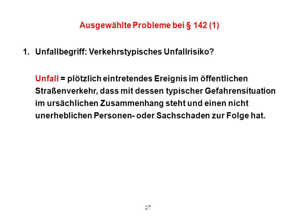 27 Ausgewählte Probleme bei § 142 (1) 1.Unfallbegriff: Verkehrstypisches Unfallrisiko? Unfall = plötzlich eintretendes Ereignis im öffentlichen Straße