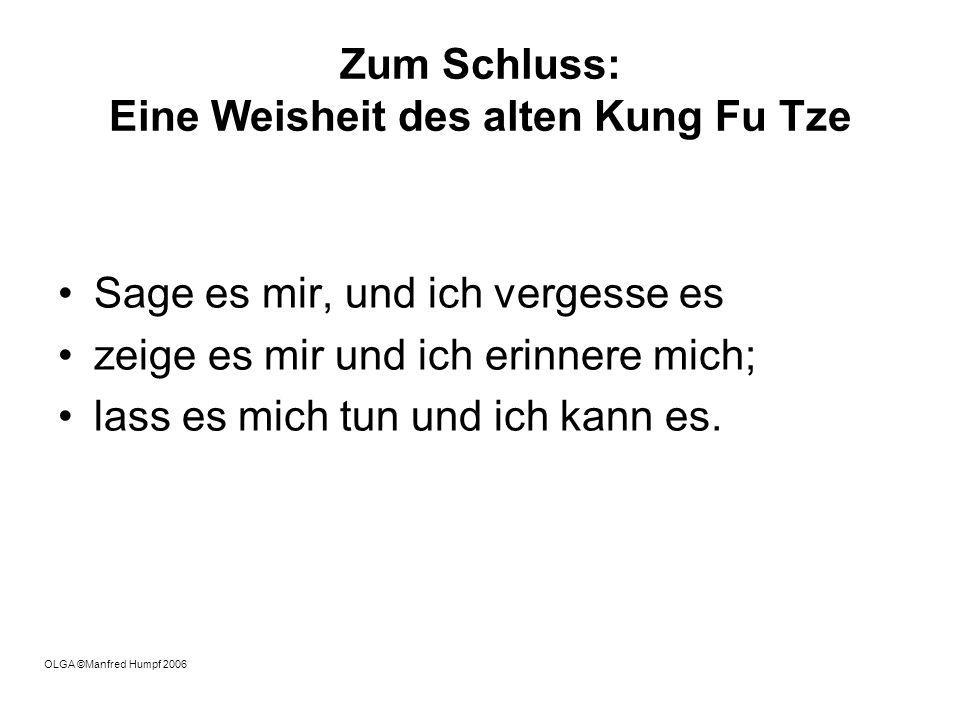 Zum Schluss: Eine Weisheit des alten Kung Fu Tze Sage es mir, und ich vergesse es zeige es mir und ich erinnere mich; lass es mich tun und ich kann es