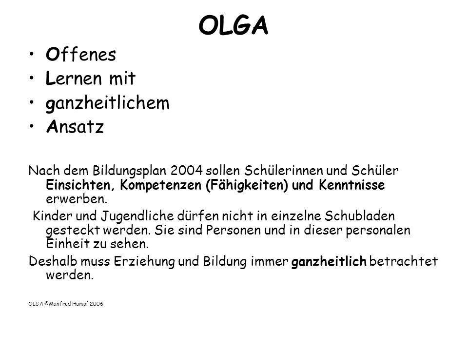 OLGA Offenes Lernen mit ganzheitlichem Ansatz Nach dem Bildungsplan 2004 sollen Schülerinnen und Schüler Einsichten, Kompetenzen (Fähigkeiten) und Ken