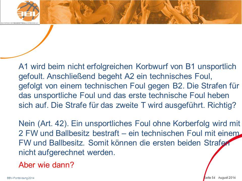 BBV-Fortbildung 2014 Seite 55 August 2014 So ist die Lösung: Die beiden technischen Fouls werden aufgerechnet und die Strafe für das U wird ausgeführt: 2 FW für den gefoulten Spieler A1 und Einwurf an der Mittellinie.