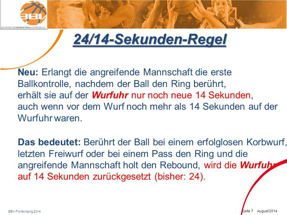 BBV-Fortbildung 2014 Seite 8 August 2014 24/14-Sekunden-Regel Gleiches gilt, wenn der vom Ring abprallende Ball von der verteidigenden Mannschaft berührt oder ins Aus getippt wird, ohne dass sie dabei die Ballkontrolle erlangt, und die bisher angreifende Mannschaft durch Fangen des Balls oder durch einen Einwurf wieder die Ballkontrolle erlangt (auch im Rückfeld) Absicht: Hierdurch soll der Druck auf die angreifende Mannschaft weiter erhöht werden, so dass das Spiel beschleunigt wird und es zu mehr Korbwürfen kommt.