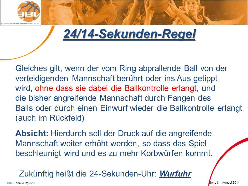 BBV-Fortbildung 2014 Seite 9 August 2014 24/14-Sekunden-Regel Aber: Bei einem Einwurf von der Mittellinie nach einem technischen, unsportlichen oder disqualifizierenden Foul:  Neue 24 Sekunden Wie bisher!
