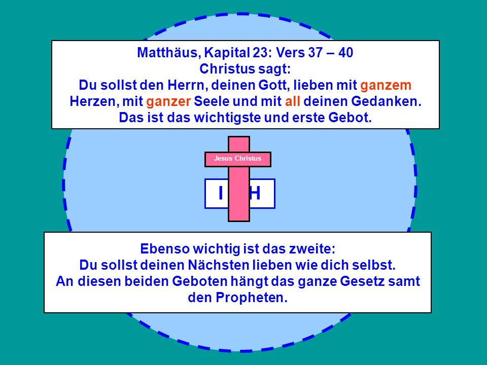 I C H Jesus Christus Matthäus, Kapital 23: Vers 37 – 40 Christus sagt: Du sollst den Herrn, deinen Gott, lieben mit ganzem Herzen, mit ganzer Seele und mit all deinen Gedanken.