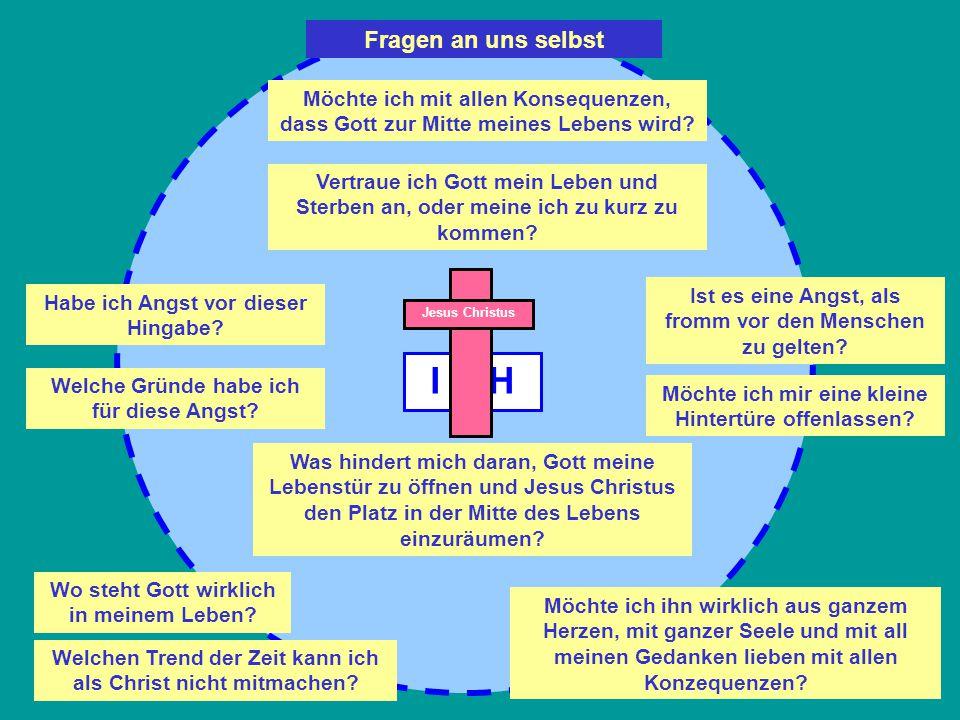 I C H Möchte ich mit allen Konsequenzen, dass Gott zur Mitte meines Lebens wird? Vertraue ich Gott mein Leben und Sterben an, oder meine ich zu kurz z