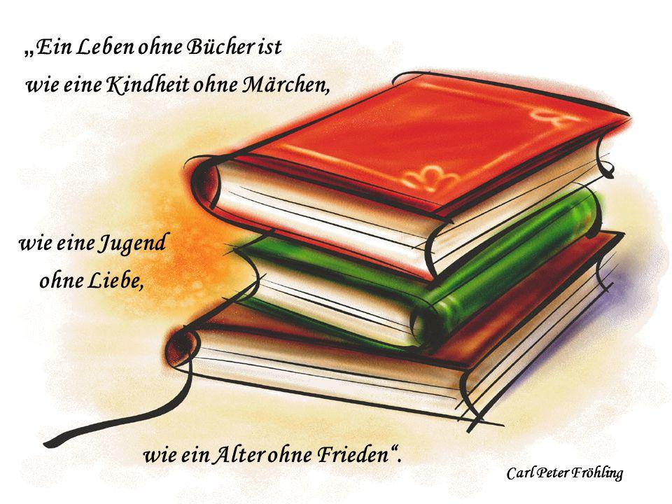 """"""" Ein Leben ohne Bücher ist wie eine Kindheit ohne Märchen, Carl Peter Fröhling wie eine Jugend ohne Liebe, wie ein Alter ohne Frieden""""."""