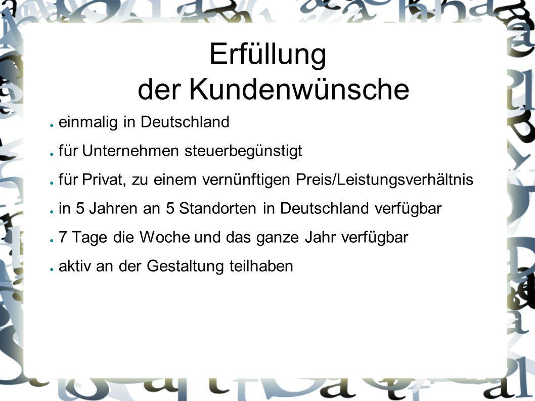 Erfüllung der Kundenwünsche ● einmalig in Deutschland ● für Unternehmen steuerbegünstigt ● für Privat, zu einem vernünftigen Preis/Leistungsverhältnis