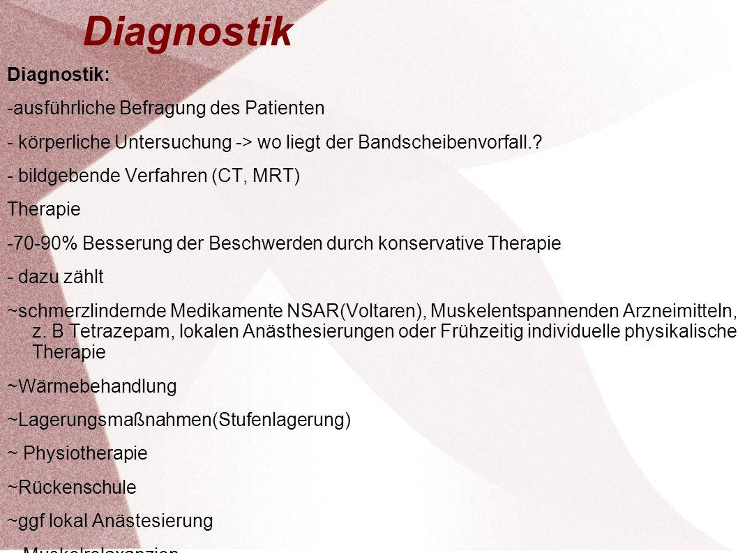 Diagnostik: -ausführliche Befragung des Patienten - körperliche Untersuchung -> wo liegt der Bandscheibenvorfall.? - bildgebende Verfahren (CT, MRT) T