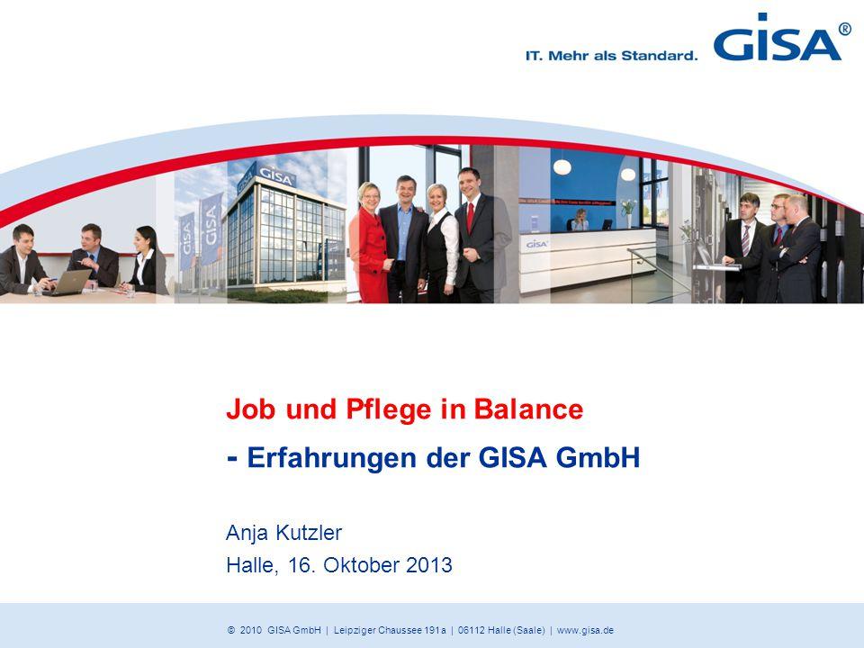 © 2010 GISA GmbH | Leipziger Chaussee 191 a | 06112 Halle (Saale) | www.gisa.de Job und Pflege in Balance - Erfahrungen der GISA GmbH Anja Kutzler Hal