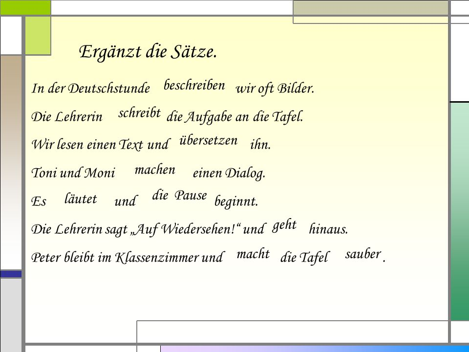 Ergänzt die Sätze. In der Deutschstunde wir oft Bilder. Die Lehrerin die Aufgabe an die Tafel. Wir lesen einen Text und ihn. Toni und Moni einen Dialo