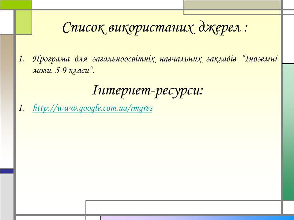"""Список використаних джерел : 1.Програма для загальноосвітніх навчальних закладів """"Іноземні мови. 5-9 класи"""". Інтернет-ресурси: 1.http://www.google.com"""