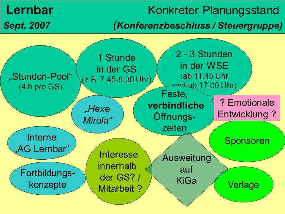 "Lernbar Konkreter Planungsstand Sept. 2007 ( Konferenzbeschluss / Steuergruppe) ""Stunden-Pool"" (4 h pro GS) 1 Stunde in der GS (z.B. 7.45-8.30 Uhr) 2"