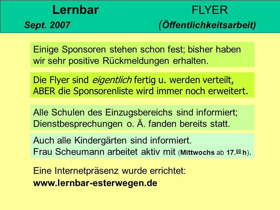 Lernbar FLYER Sept. 2007 ( Öffentlichkeitsarbeit) Die Flyer sind eigentlich fertig u. werden verteilt, ABER die Sponsorenliste wird immer noch erweite