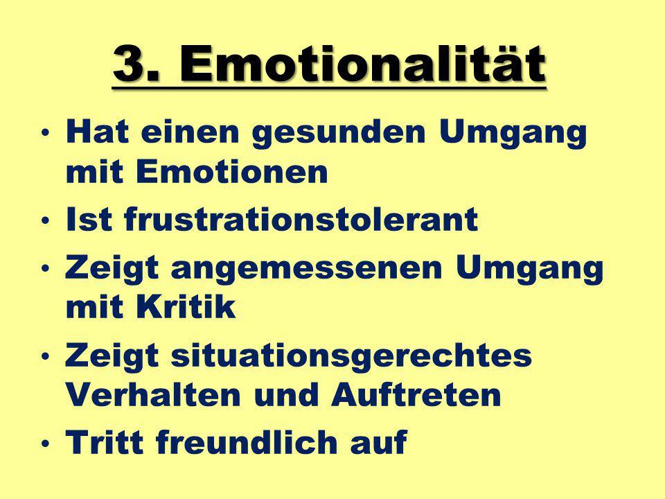 3. Emotionalität Hat einen gesunden Umgang mit Emotionen Ist frustrationstolerant Zeigt angemessenen Umgang mit Kritik Zeigt situationsgerechtes Verha