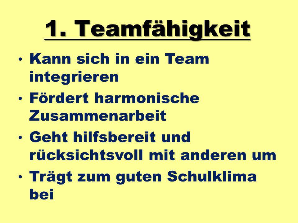 1. Teamfähigkeit Kann sich in ein Team integrieren Fördert harmonische Zusammenarbeit Geht hilfsbereit und rücksichtsvoll mit anderen um Trägt zum gut
