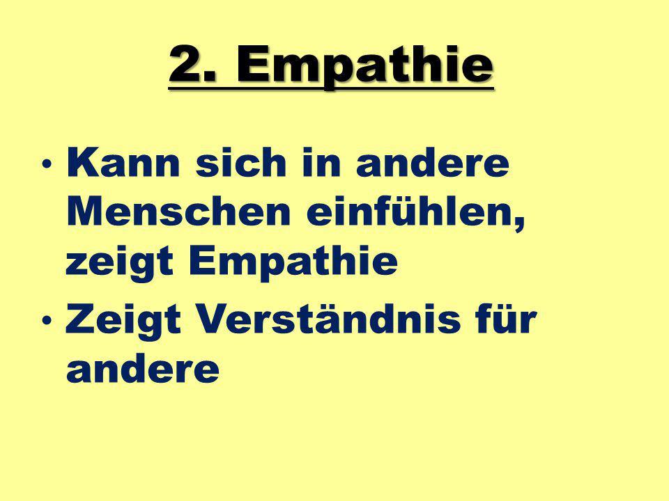 2. Empathie Kann sich in andere Menschen einfühlen, zeigt Empathie Zeigt Verständnis für andere