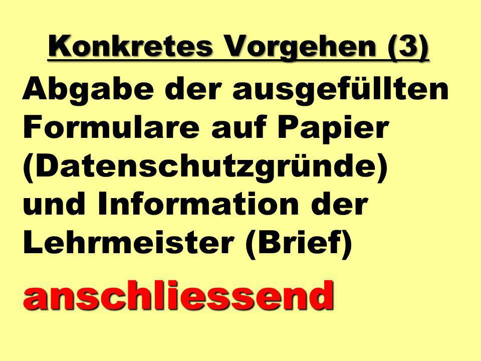 Konkretes Vorgehen (3) Abgabe der ausgefüllten Formulare auf Papier (Datenschutzgründe) und Information der Lehrmeister (Brief)anschliessend